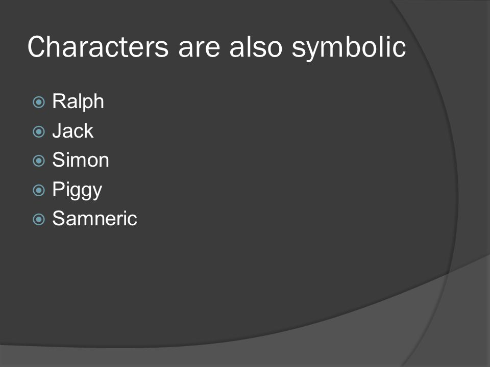 Characters are also symbolic  Ralph  Jack  Simon  Piggy  Samneric