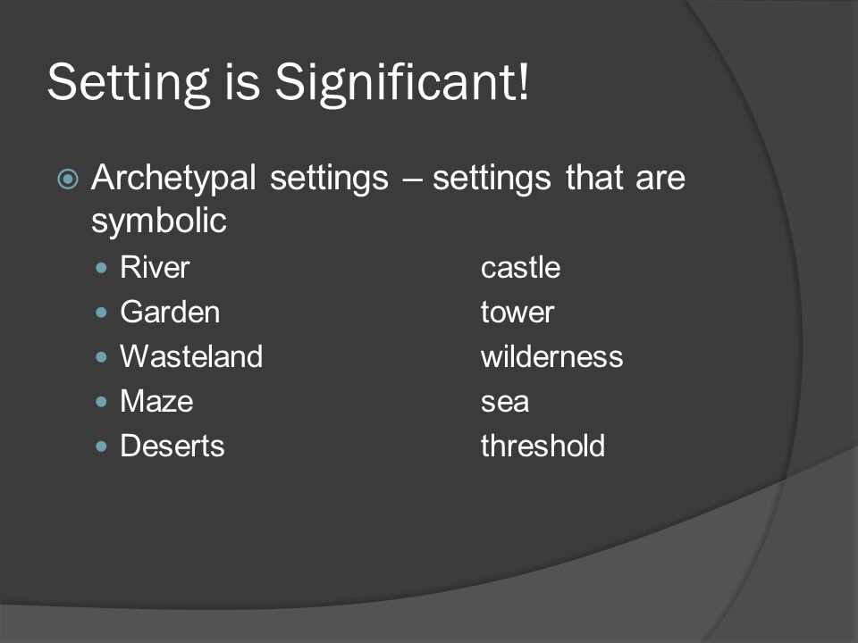 Setting is Significant!  Archetypal settings – settings that are symbolic Rivercastle Gardentower Wastelandwilderness Mazesea Desertsthreshold
