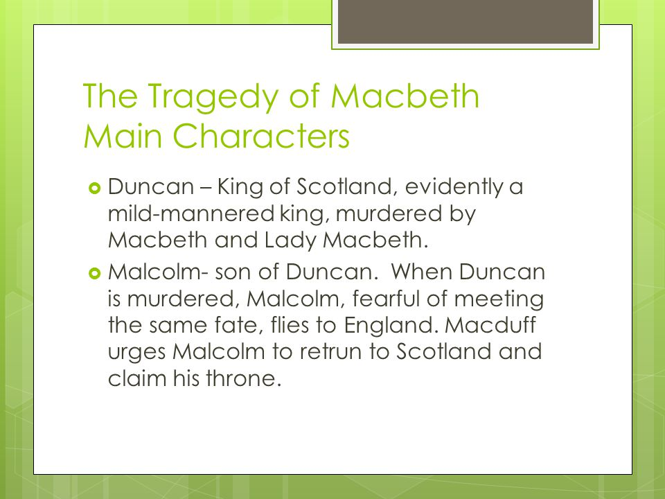 The Tragedy of Macbeth Main Characters  Duncan – King of Scotland, evidently a mild-mannered king, murdered by Macbeth and Lady Macbeth.  Malcolm- s