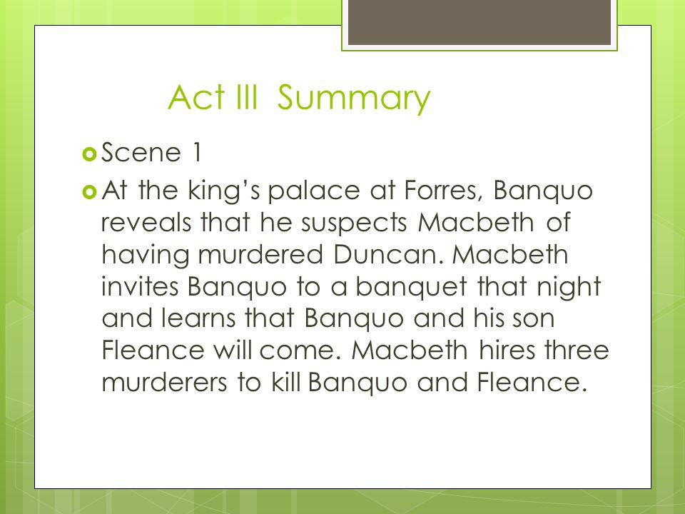 Act III Summary  Scene 1  At the king's palace at Forres, Banquo reveals that he suspects Macbeth of having murdered Duncan. Macbeth invites Banquo