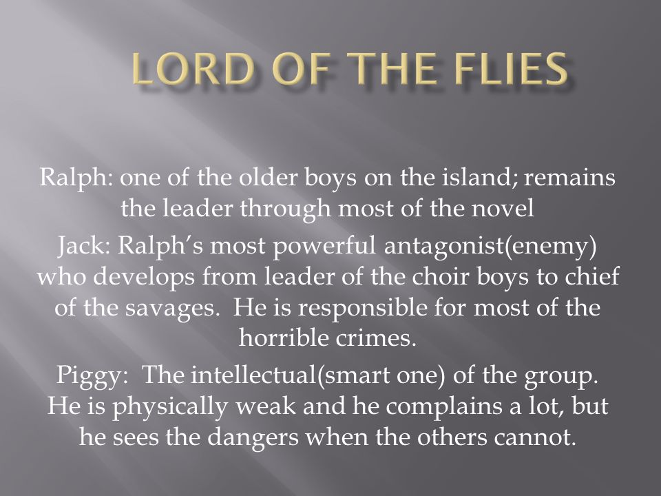 Ralph: one of the older boys on the island; remains the leader through most of the novel Jack: Ralph's most powerful antagonist(enemy) who develops from leader of the choir boys to chief of the savages.