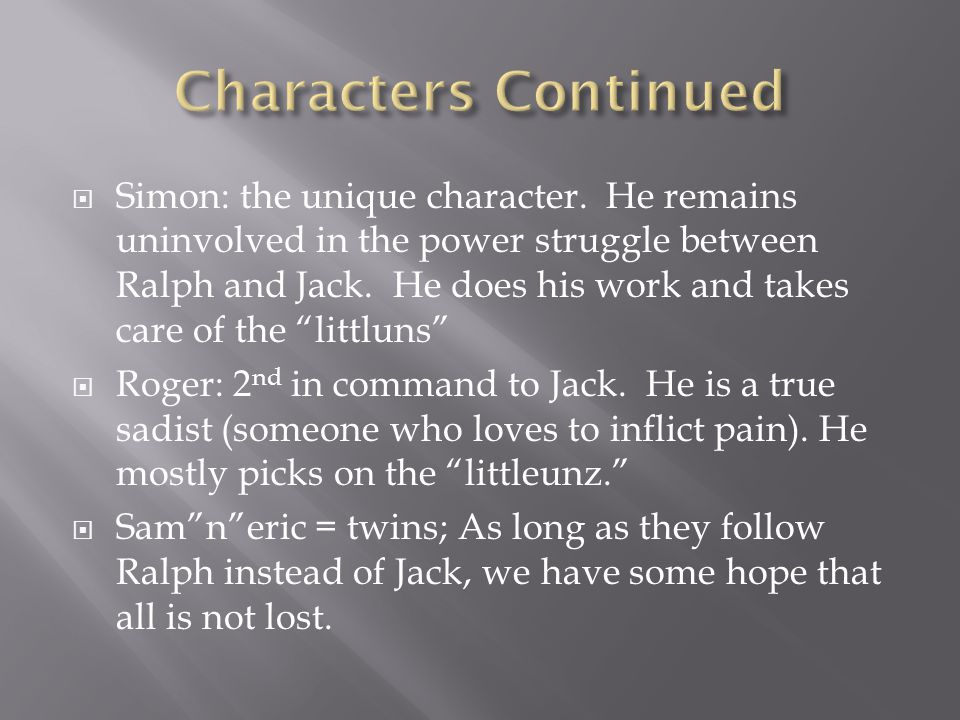  Simon: the unique character.He remains uninvolved in the power struggle between Ralph and Jack.