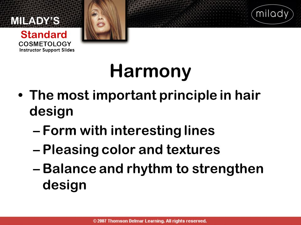 MILADY'S Standard Instructor Support Slides COSMETOLOGY Harmony The most important principle in hair design –Form with interesting lines –Pleasing col