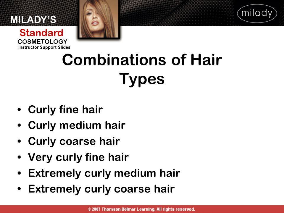MILADY'S Standard Instructor Support Slides COSMETOLOGY Combinations of Hair Types Curly fine hair Curly medium hair Curly coarse hair Very curly fine