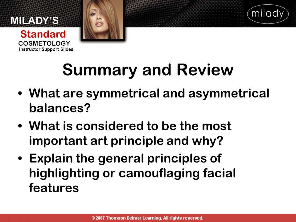 MILADY'S Standard Instructor Support Slides COSMETOLOGY Summary and Review What are symmetrical and asymmetrical balances? What is considered to be th