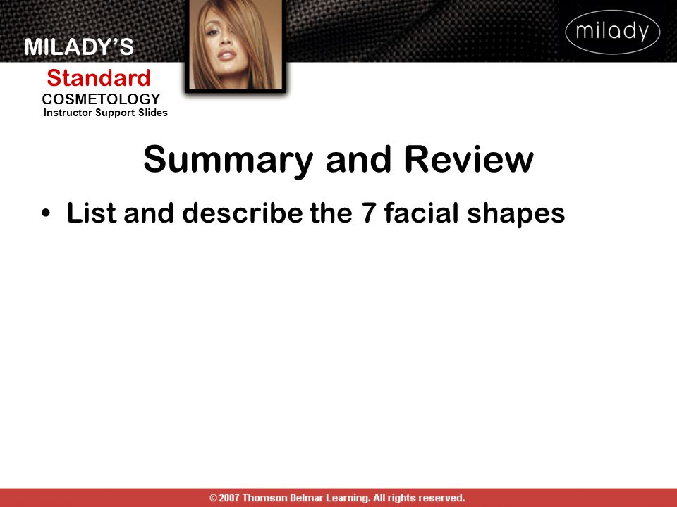 MILADY'S Standard Instructor Support Slides COSMETOLOGY Summary and Review List and describe the 7 facial shapes
