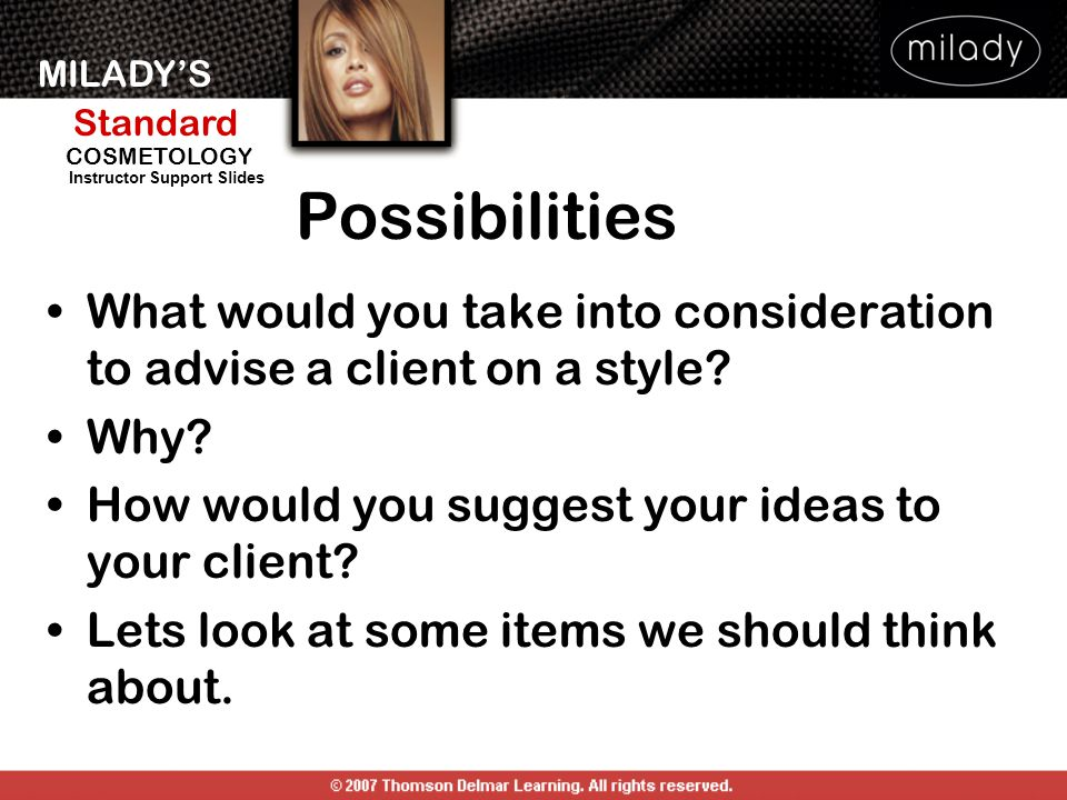 MILADY'S Standard Instructor Support Slides COSMETOLOGY Possibilities What would you take into consideration to advise a client on a style? Why? How w