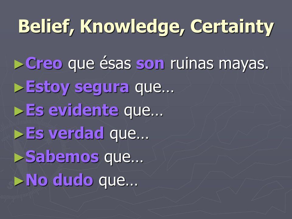 Belief, Knowledge, Certainty ► Creo que ésas son ruinas mayas. ► Estoy segura que… ► Es evidente que… ► Es verdad que… ► Sabemos que… ► No dudo que…