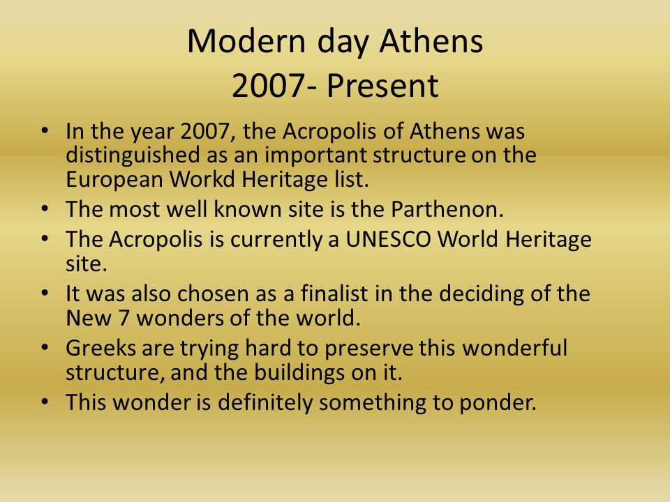 Modern day Athens 2007- Present In the year 2007, the Acropolis of Athens was distinguished as an important structure on the European Workd Heritage list.