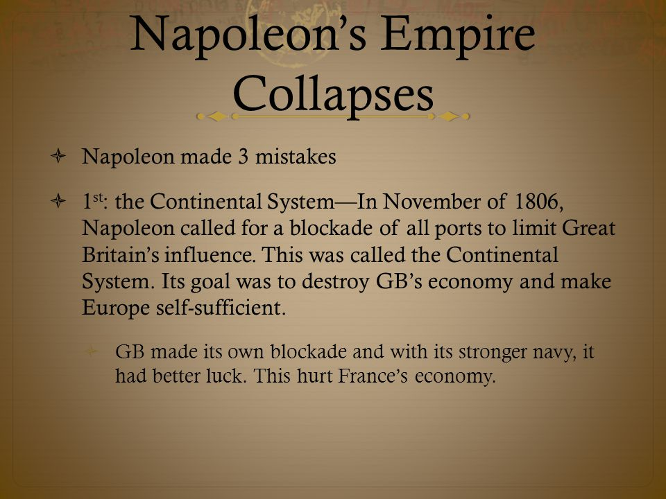 Napoleon's Empire Collapses  Napoleon made 3 mistakes  1 st : the Continental System—In November of 1806, Napoleon called for a blockade of all ports to limit Great Britain's influence.