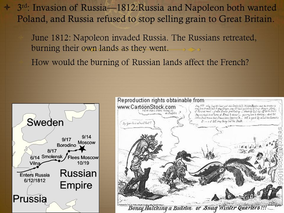  3 rd : Invasion of Russia—1812:Russia and Napoleon both wanted Poland, and Russia refused to stop selling grain to Great Britain.