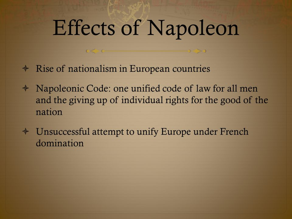 Effects of Napoleon  Rise of nationalism in European countries  Napoleonic Code: one unified code of law for all men and the giving up of individual rights for the good of the nation  Unsuccessful attempt to unify Europe under French domination