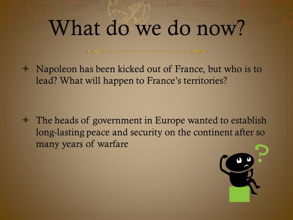 What do we do now. Napoleon has been kicked out of France, but who is to lead.