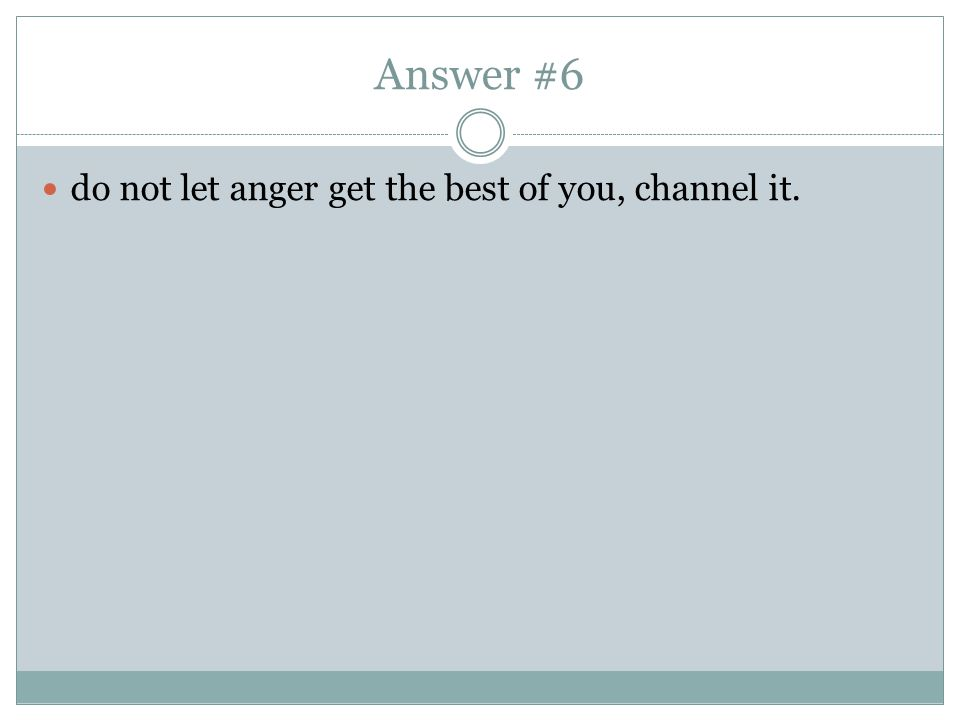 Answer #6 do not let anger get the best of you, channel it.