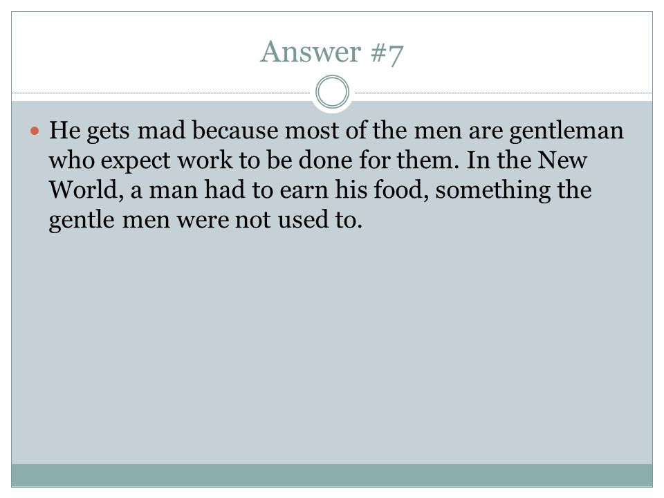 Answer #7 He gets mad because most of the men are gentleman who expect work to be done for them.