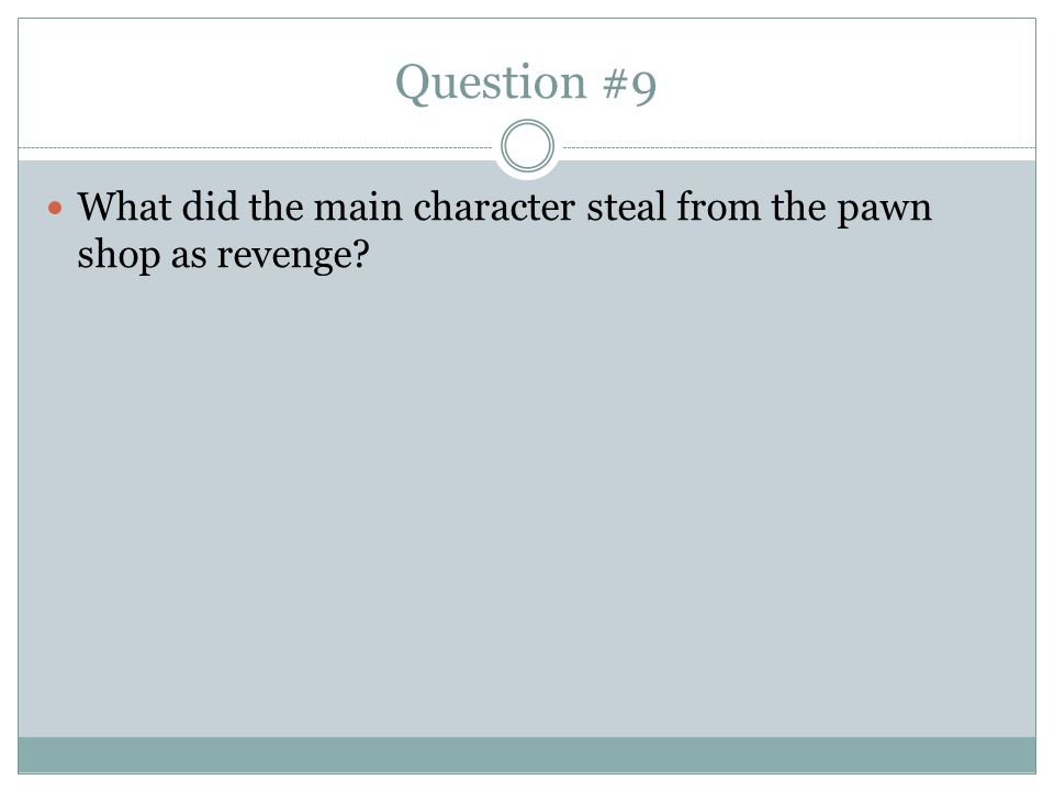 Question #9 What did the main character steal from the pawn shop as revenge