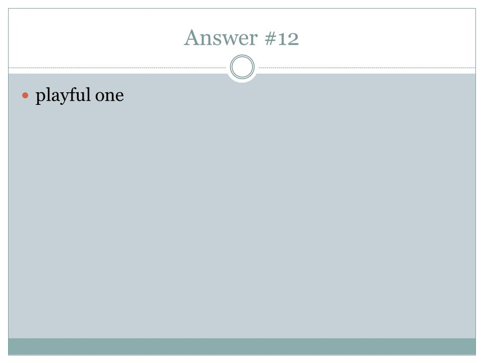 Answer #12 playful one