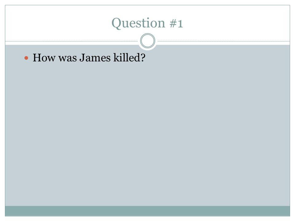 Question #1 How was James killed