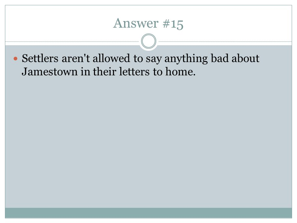 Answer #15 Settlers aren t allowed to say anything bad about Jamestown in their letters to home.