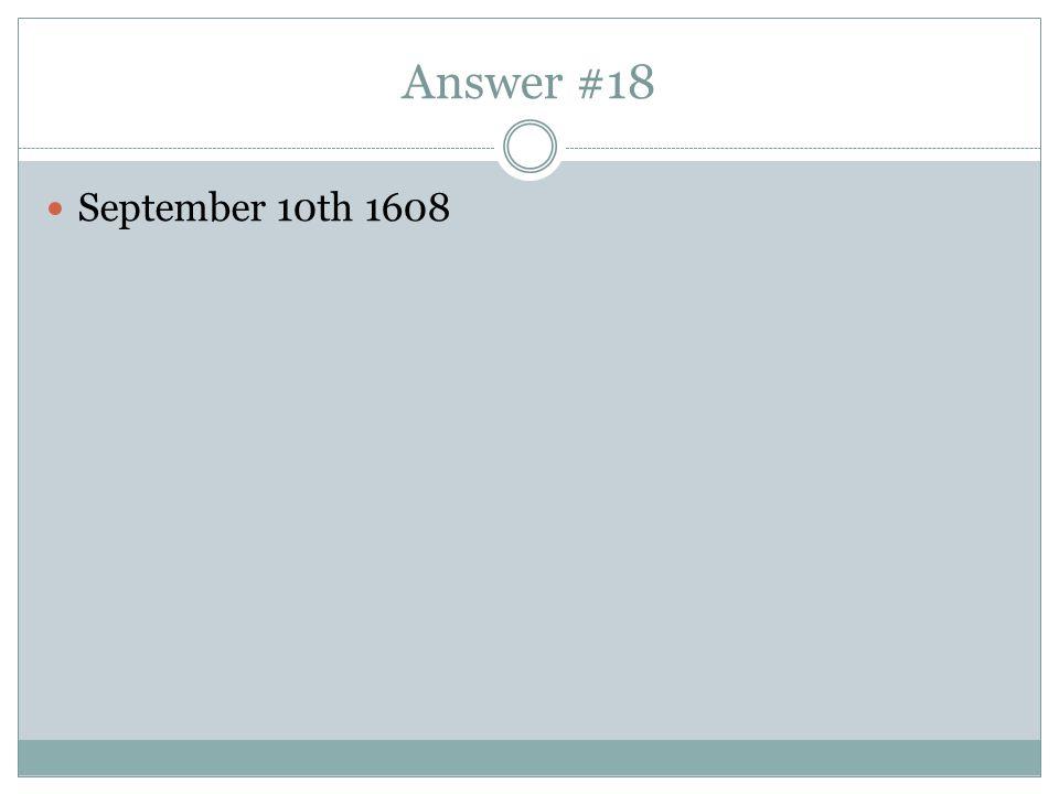 Answer #18 September 10th 1608