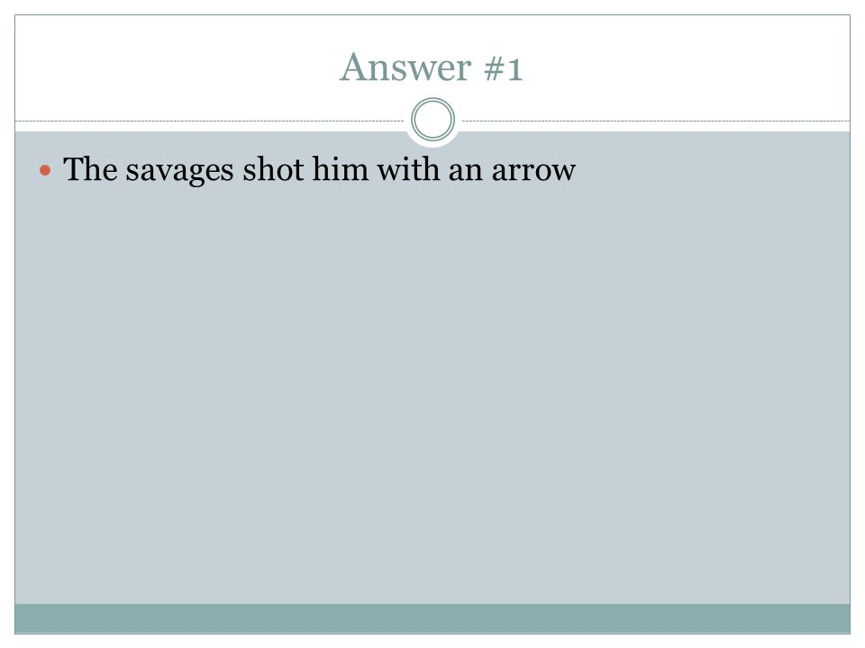 Answer #1 The savages shot him with an arrow