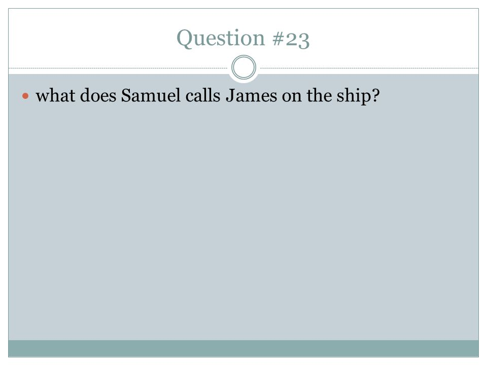 Question #23 what does Samuel calls James on the ship
