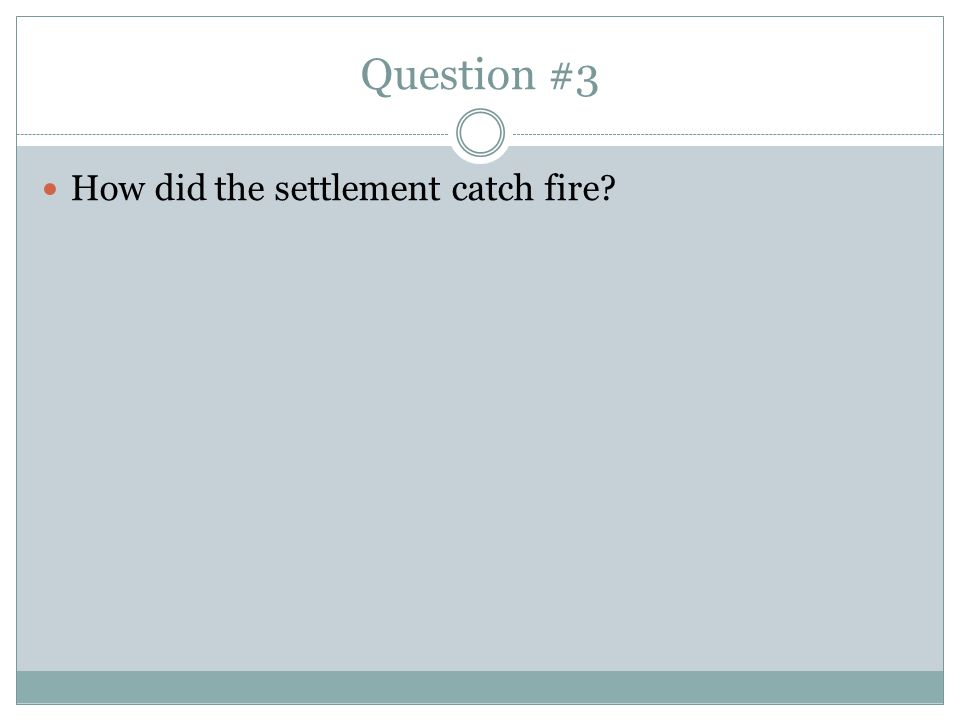 Question #3 How did the settlement catch fire