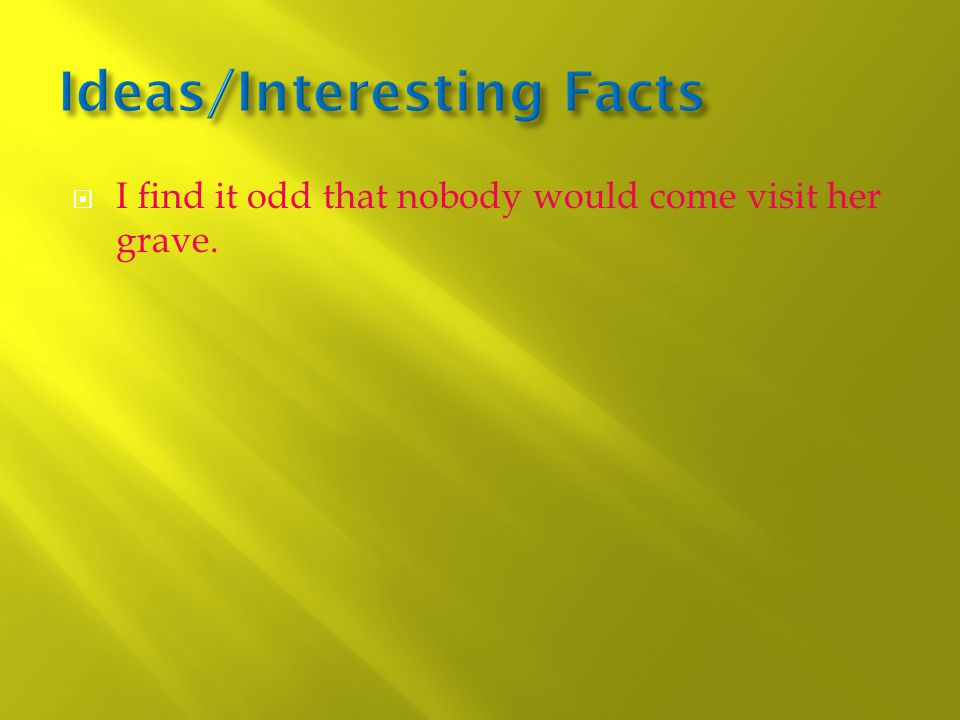  I find it odd that nobody would come visit her grave.