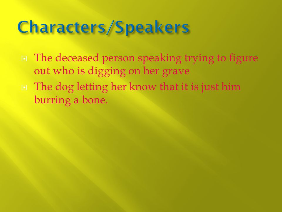  The deceased person speaking trying to figure out who is digging on her grave  The dog letting her know that it is just him burring a bone.