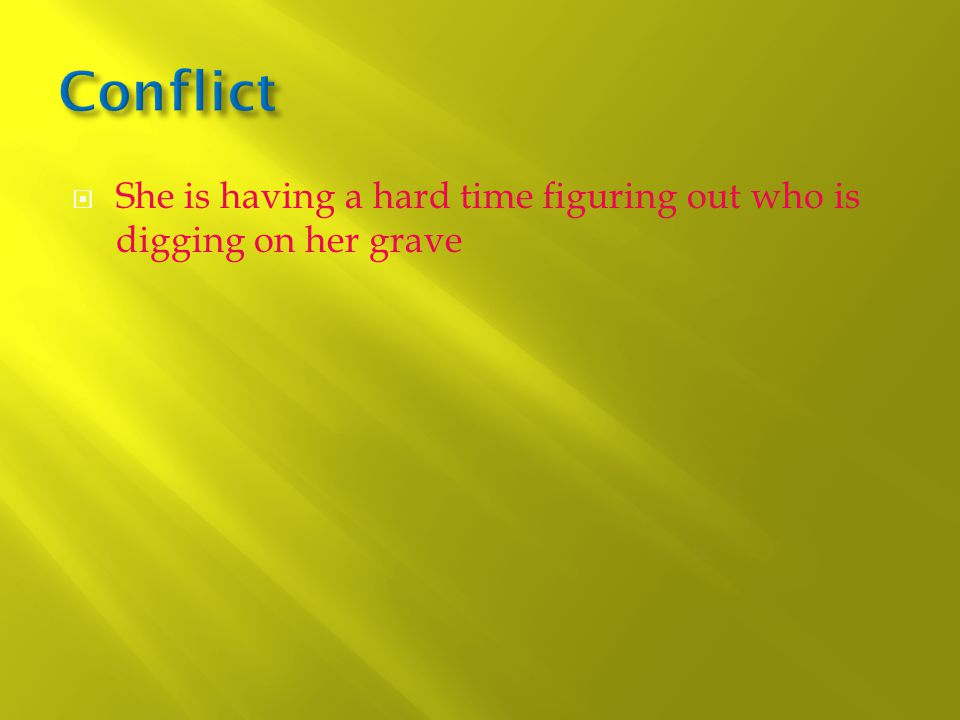  She is having a hard time figuring out who is digging on her grave