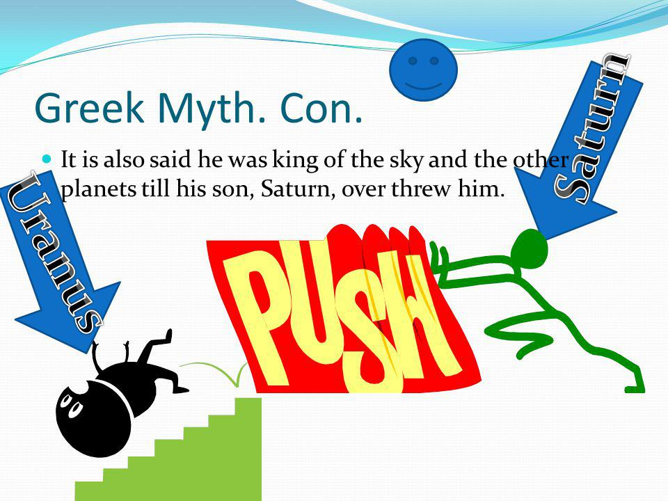 Greek Myth. Con. It is also said he was king of the sky and the other planets till his son, Saturn, over threw him.