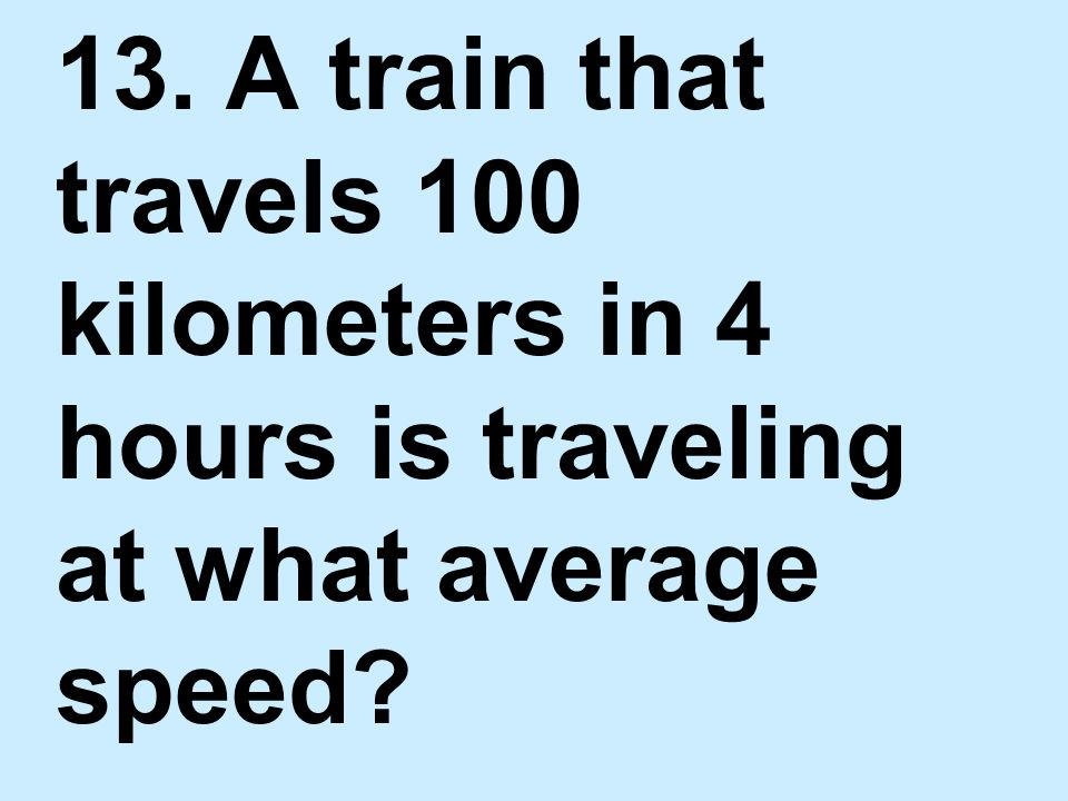 13. A train that travels 100 kilometers in 4 hours is traveling at what average speed?