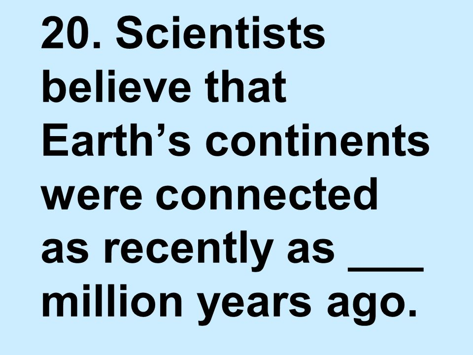 20. Scientists believe that Earth's continents were connected as recently as ___ million years ago.