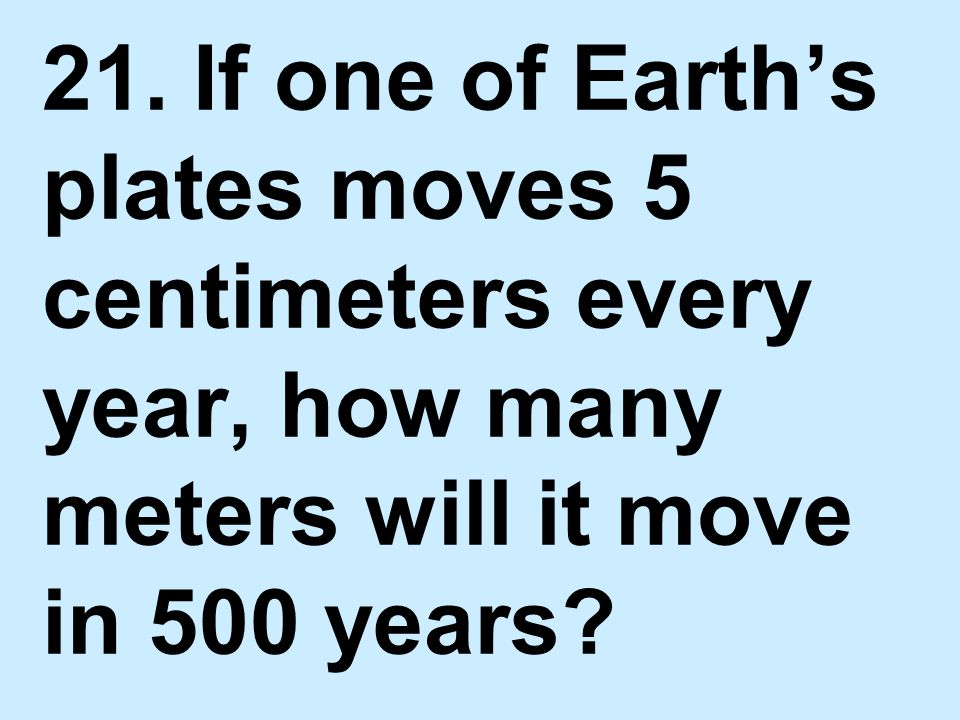 21. If one of Earth's plates moves 5 centimeters every year, how many meters will it move in 500 years?
