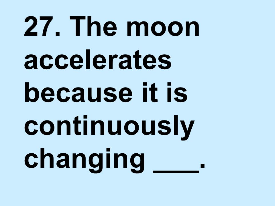 27. The moon accelerates because it is continuously changing ___.