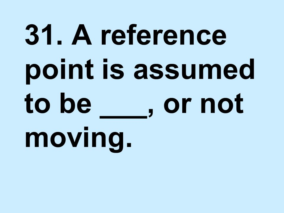 31. A reference point is assumed to be ___, or not moving.
