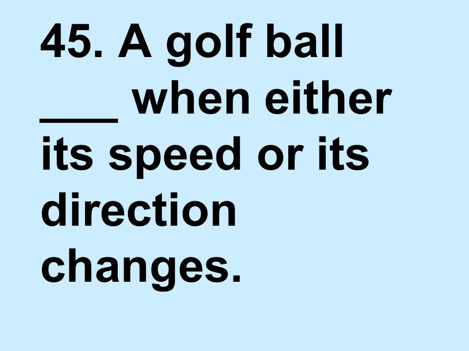 45. A golf ball ___ when either its speed or its direction changes.