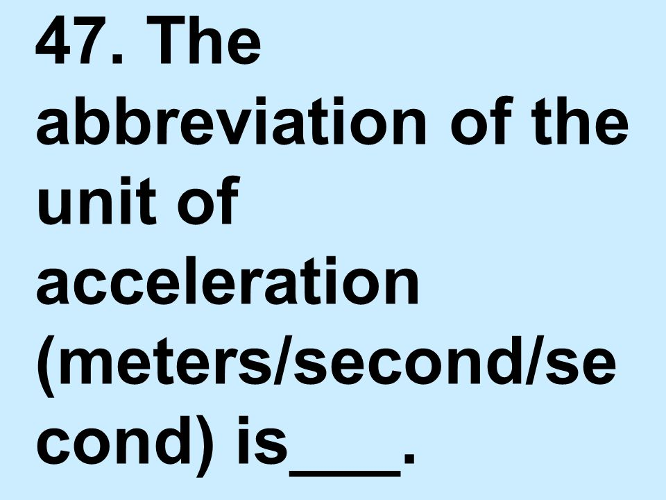 47. The abbreviation of the unit of acceleration (meters/second/se cond) is___.