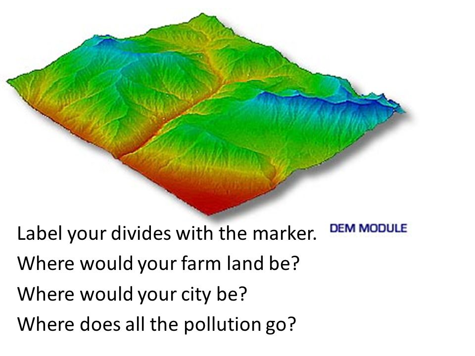 Label your divides with the marker. Where would your farm land be.