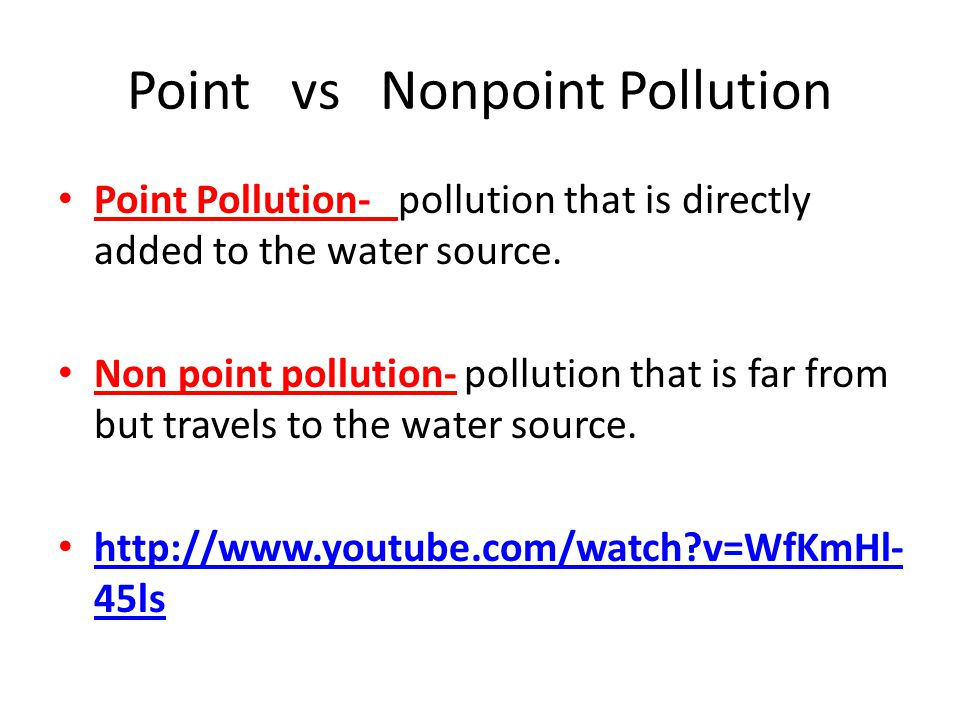 Point vs Nonpoint Pollution Point Pollution- pollution that is directly added to the water source. Non point pollution- pollution that is far from but