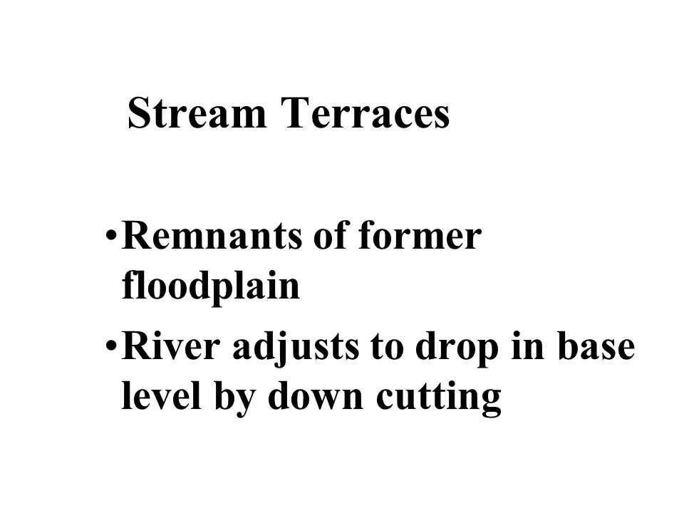 Stream Terraces Remnants of former floodplain River adjusts to drop in base level by down cutting
