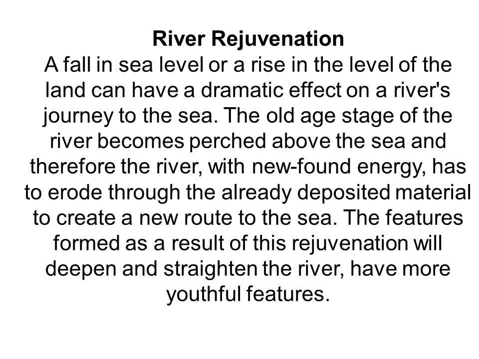 River Rejuvenation A fall in sea level or a rise in the level of the land can have a dramatic effect on a river's journey to the sea. The old age stag