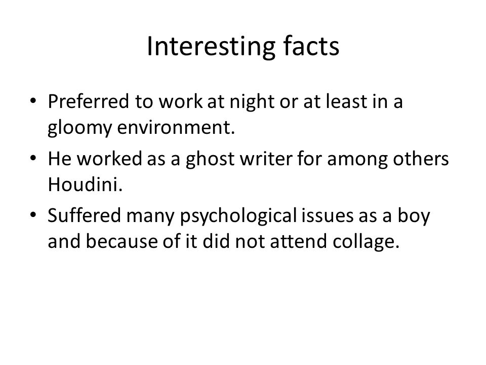 Interesting facts Preferred to work at night or at least in a gloomy environment. He worked as a ghost writer for among others Houdini. Suffered many