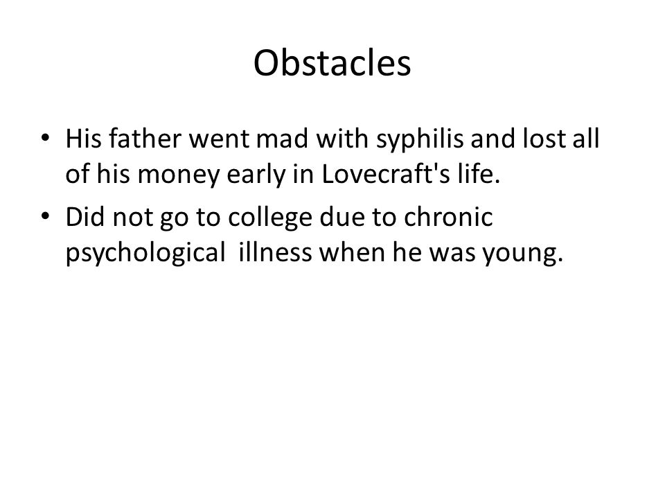 Obstacles His father went mad with syphilis and lost all of his money early in Lovecraft s life.