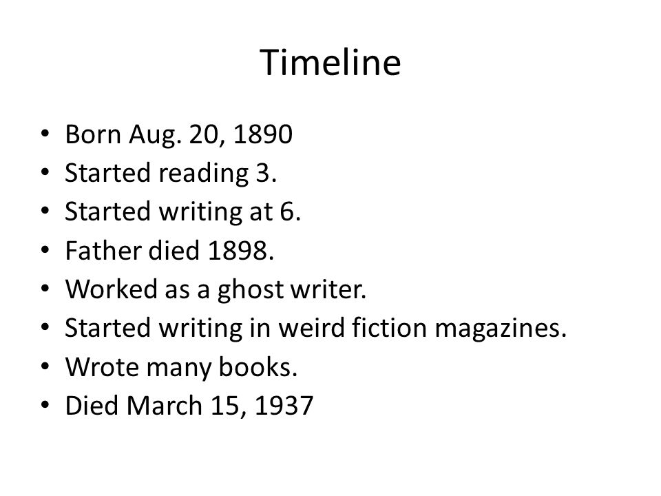 Timeline Born Aug. 20, 1890 Started reading 3. Started writing at 6. Father died 1898. Worked as a ghost writer. Started writing in weird fiction maga