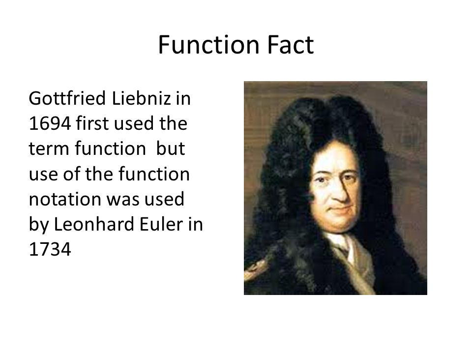 Function Fact Gottfried Liebniz in 1694 first used the term function but use of the function notation was used by Leonhard Euler in 1734