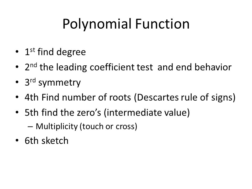 Polynomial Function 1 st find degree 2 nd the leading coefficient test and end behavior 3 rd symmetry 4th Find number of roots (Descartes rule of signs) 5th find the zero's (intermediate value) – Multiplicity (touch or cross) 6th sketch