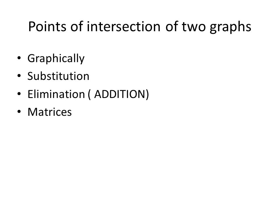 Points of intersection of two graphs Graphically Substitution Elimination ( ADDITION) Matrices