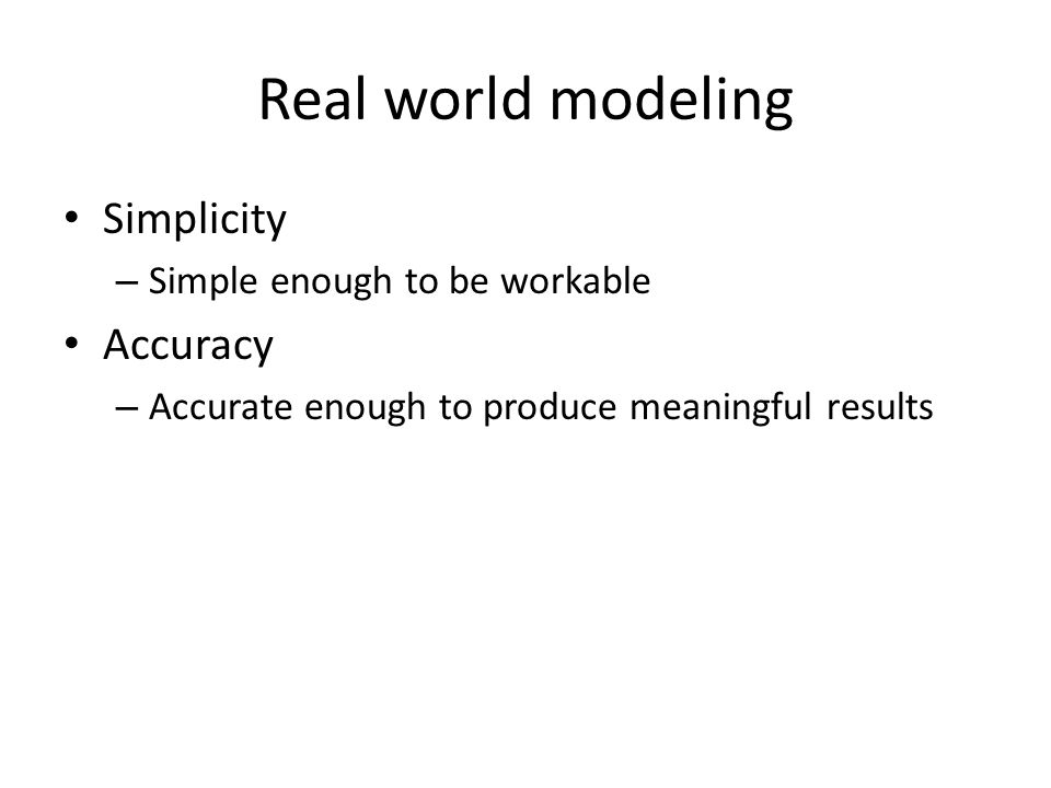 Real world modeling Simplicity – Simple enough to be workable Accuracy – Accurate enough to produce meaningful results
