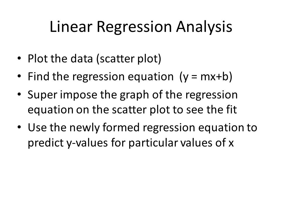 Linear Regression Analysis Plot the data (scatter plot) Find the regression equation (y = mx+b) Super impose the graph of the regression equation on the scatter plot to see the fit Use the newly formed regression equation to predict y-values for particular values of x